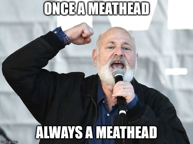 ONCE A MEATHEAD ALWAYS A MEATHEAD | image tagged in stupid liberals | made w/ Imgflip meme maker