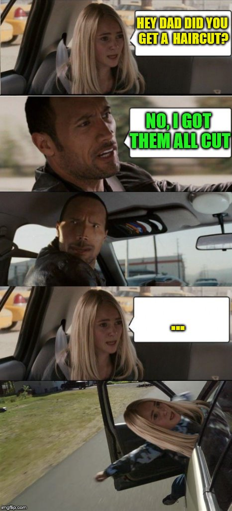 dIsSaPoInTmEnT | HEY DAD DID YOU GET A  HAIRCUT? NO, I GOT THEM ALL CUT ... | image tagged in funny,memes,the rock driving,dad jokes | made w/ Imgflip meme maker