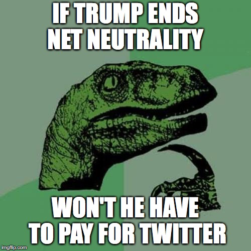 Philosoraptor Meme | IF TRUMP ENDS NET NEUTRALITY WON'T HE HAVE TO PAY FOR TWITTER | image tagged in memes,philosoraptor | made w/ Imgflip meme maker
