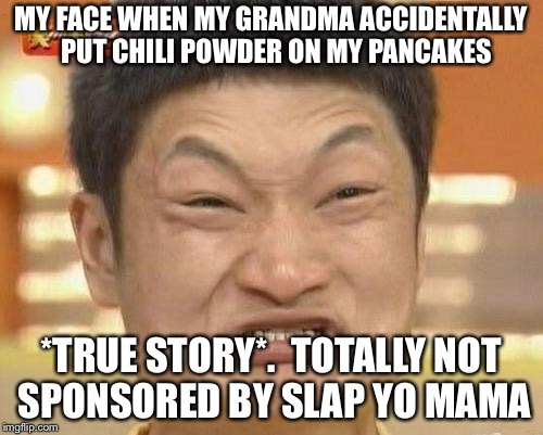 Impossibru Guy Original Meme | MY FACE WHEN MY GRANDMA ACCIDENTALLY  PUT CHILI POWDER ON MY PANCAKES *TRUE STORY*.  TOTALLY NOT SPONSORED BY SLAP YO MAMA | image tagged in memes,impossibru guy original | made w/ Imgflip meme maker