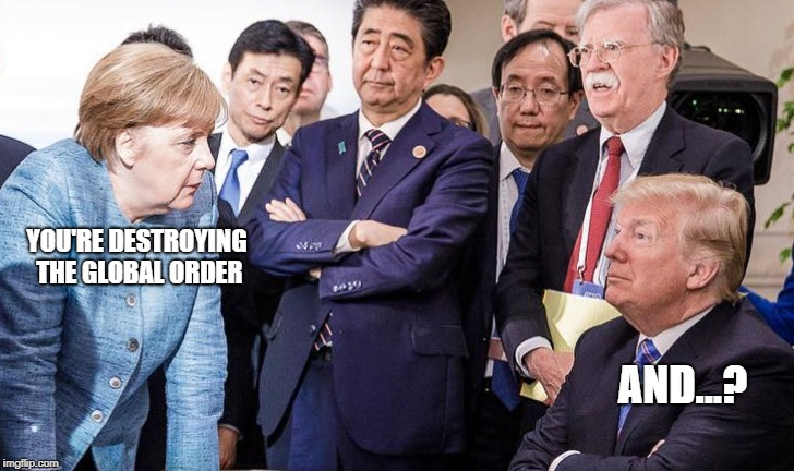 Trump stands up to Merkel | YOU'RE DESTROYING THE GLOBAL ORDER AND...? | image tagged in merkel,trump,g7,tough,globalism,tarrifs | made w/ Imgflip meme maker
