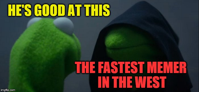 Evil Kermit Meme | HE'S GOOD AT THIS THE FASTEST MEMER IN THE WEST | image tagged in memes,evil kermit | made w/ Imgflip meme maker