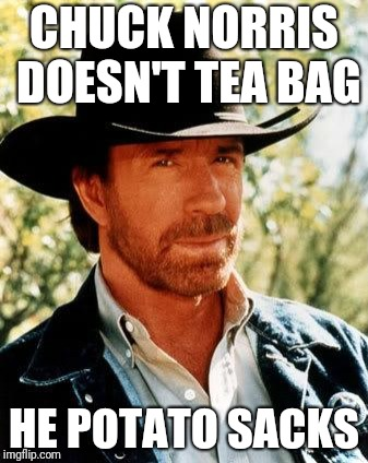 Chuck Norris Meme | CHUCK NORRIS DOESN'T TEA BAG HE POTATO SACKS | image tagged in memes,chuck norris | made w/ Imgflip meme maker