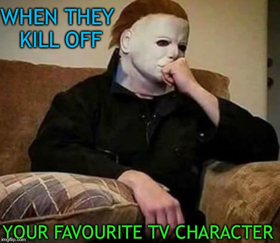 That really hurts. | WHEN THEY KILL OFF YOUR FAVOURITE TV CHARACTER | image tagged in mike meyers,halloween,memes,funny | made w/ Imgflip meme maker