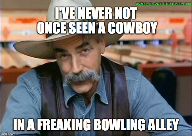I'VE NEVER NOT ONCE SEEN A COWBOY IN A FREAKING BOWLING ALLEY CAPTION BY JAMIE FREDRICKSON 2018 | image tagged in cowboy lebowski | made w/ Imgflip meme maker