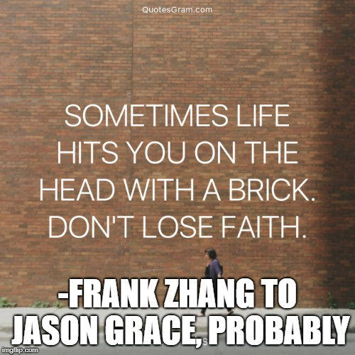 Frank Zhang to Jason Grace | -FRANK ZHANG TO JASON GRACE, PROBABLY | image tagged in percy jackson,brason,frank zhang,pjo,quote,funny | made w/ Imgflip meme maker