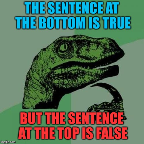 Philosoraptor Meme | THE SENTENCE AT THE BOTTOM IS TRUE BUT THE SENTENCE AT THE TOP IS FALSE | image tagged in memes,philosoraptor | made w/ Imgflip meme maker