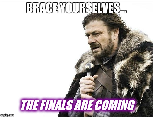 Brace Yourselves X is Coming Meme | BRACE YOURSELVES... THE FINALS ARE COMING | image tagged in memes,brace yourselves x is coming | made w/ Imgflip meme maker