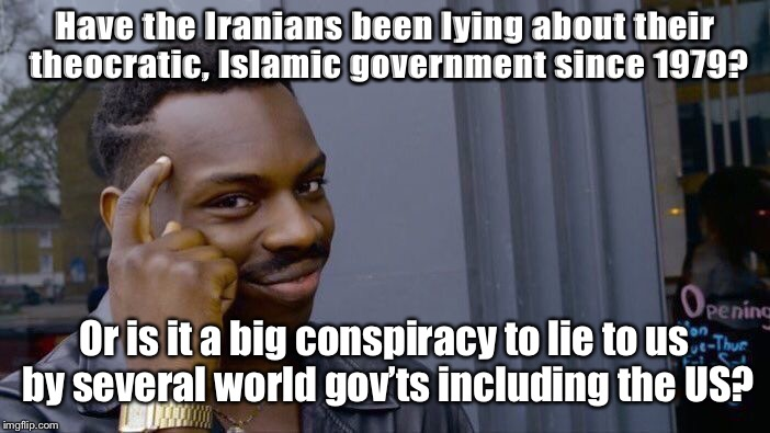 Roll Safe Think About It Meme | Have the Iranians been lying about their theocratic, Islamic government since 1979? Or is it a big conspiracy to lie to us by several world  | image tagged in memes,roll safe think about it | made w/ Imgflip meme maker