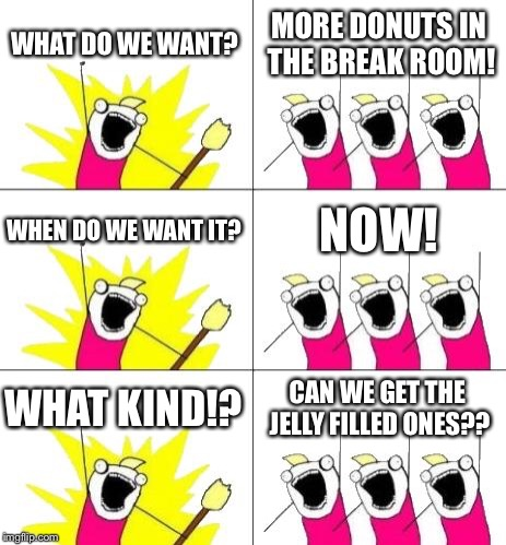 What Do We Want 3 | WHAT DO WE WANT? MORE DONUTS IN THE BREAK ROOM! WHEN DO WE WANT IT? NOW! WHAT KIND!? CAN WE GET THE JELLY FILLED ONES?? | image tagged in memes,what do we want 3 | made w/ Imgflip meme maker