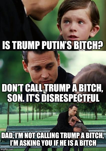 I heard this in line at the grocery store | IS TRUMP PUTIN'S B**CH? DON'T CALL TRUMP A B**CH, SON.IT'S DISRESPECTFUL DAD, I'M NOT CALLING TRUMP A B**CH, I'M ASKING YOU IF HE IS A B**C | image tagged in memes,finding neverland | made w/ Imgflip meme maker