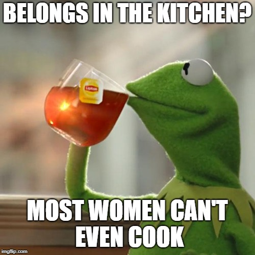 But Thats None Of My Business Meme | BELONGS IN THE KITCHEN? MOST WOMEN CAN'T EVEN COOK | image tagged in memes,but thats none of my business,kermit the frog | made w/ Imgflip meme maker
