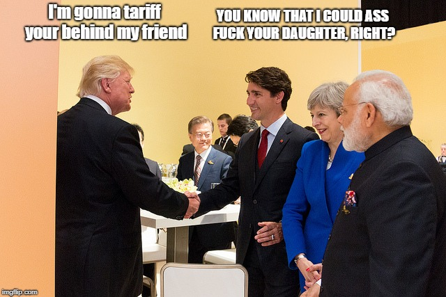 Trump and friends | I'm gonna tariff your behind my friend YOU KNOW THAT I COULD ASS F**K YOUR DAUGHTER, RIGHT? | image tagged in donald trump,justin trudeau | made w/ Imgflip meme maker