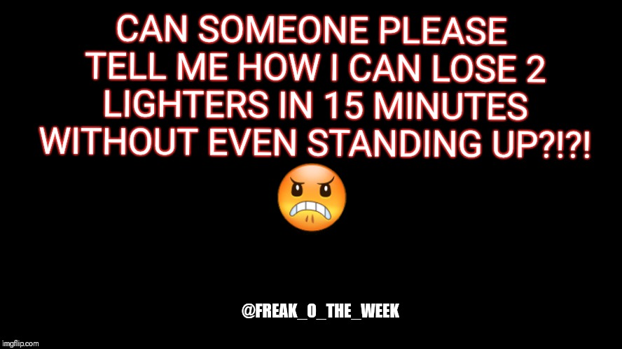 big blank page | CAN SOMEONE PLEASE TELL ME HOW I CAN LOSE 2 LIGHTERS IN 15 MINUTES WITHOUT EVEN STANDING UP?!?! @FREAK_O_THE_WEEK  | image tagged in big blank page | made w/ Imgflip meme maker