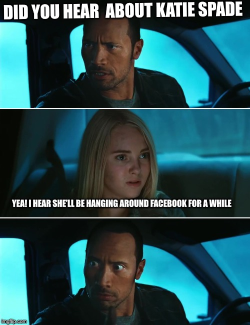 Rock Driving Night | DID YOU HEAR  ABOUT KATIE SPADE YEA! I HEAR SHE'LL BE HANGING AROUND FACEBOOK FOR A WHILE | image tagged in rock driving night,katie spade,funny,memes | made w/ Imgflip meme maker