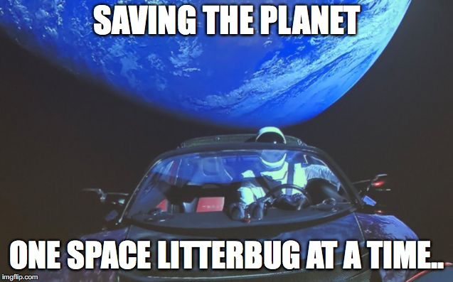 SAVING THE PLANET ONE SPACE LITTERBUG AT A TIME.. | image tagged in tesla space car | made w/ Imgflip meme maker