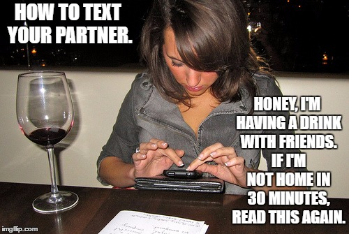 girl texting | HOW TO TEXT YOUR PARTNER. HONEY, I'M HAVING A DRINK WITH FRIENDS. IF I'M NOT HOME IN 30 MINUTES, READ THIS AGAIN. | image tagged in girl texting | made w/ Imgflip meme maker