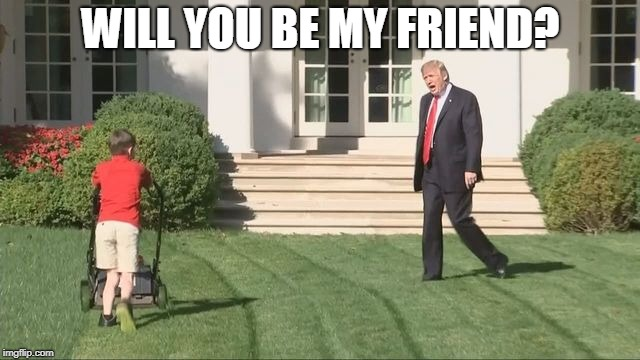 WILL YOU BE MY FRIEND? | image tagged in trump lawnmower kid | made w/ Imgflip meme maker