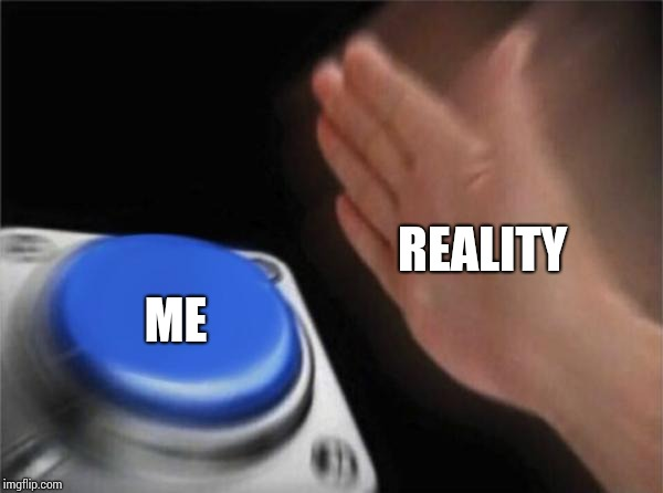 Blank Nut Button Meme | REALITY ME | image tagged in memes,blank nut button | made w/ Imgflip meme maker