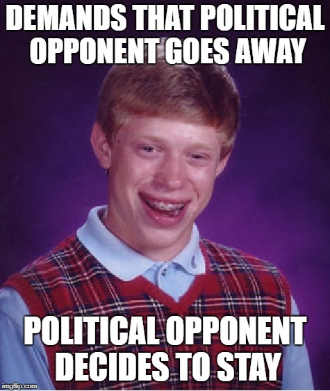 Bad Luck Brian Meme | DEMANDS THAT POLITICAL OPPONENT GOES AWAY POLITICAL OPPONENT DECIDES TO STAY | image tagged in memes,bad luck brian | made w/ Imgflip meme maker