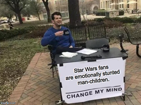 Change My Mind | Star Wars fans are emotionally stunted man-children. | image tagged in change my mind,star wars,cyberbullying,fanboy | made w/ Imgflip meme maker