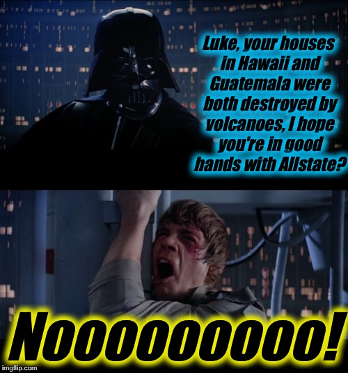 Star Wars Volcano/Good Hands With Allstate No | Luke, your houses in Hawaii and Guatemala were both destroyed by volcanoes, I hope you're in good hands with Allstate? Nooooooooo! | image tagged in memes,star wars no,evilmandoevil,volcano,hawaii,funny | made w/ Imgflip meme maker
