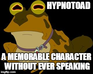 Frogs week | HYPNOTOAD A MEMORABLE CHARACTER WITHOUT EVER SPEAKING | image tagged in hypnotoad,funny,futurama,frog week,frogs | made w/ Imgflip meme maker
