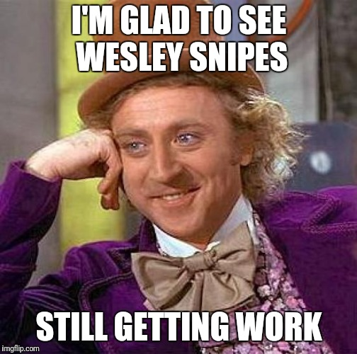 Creepy Condescending Wonka Meme | I'M GLAD TO SEE WESLEY SNIPES STILL GETTING WORK | image tagged in memes,creepy condescending wonka | made w/ Imgflip meme maker