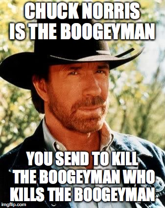 Chuck Wick | CHUCK NORRIS IS THE BOOGEYMAN YOU SEND TO KILL THE BOOGEYMAN WHO KILLS THE BOOGEYMAN | image tagged in memes,chuck norris,john wick,funny | made w/ Imgflip meme maker