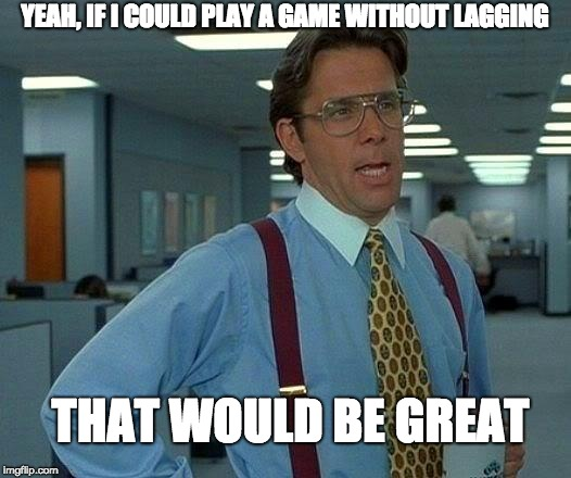 That Would Be Great Meme | YEAH, IF I COULD PLAY A GAME WITHOUT LAGGING THAT WOULD BE GREAT | image tagged in memes,that would be great | made w/ Imgflip meme maker
