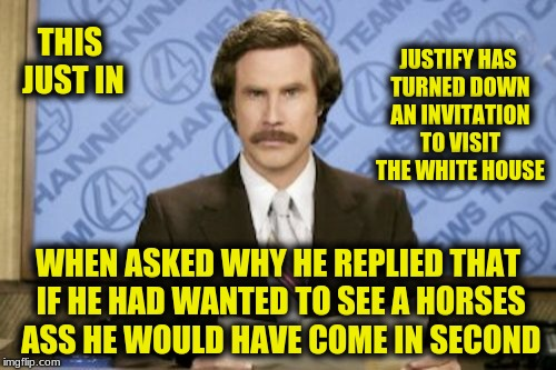 Ron Burgundy Meme | THIS JUST IN WHEN ASKED WHY HE REPLIED THAT IF HE HAD WANTED TO SEE A HORSES ASS HE WOULD HAVE COME IN SECOND JUSTIFY HAS TURNED DOWN AN INV | image tagged in memes,ron burgundy | made w/ Imgflip meme maker