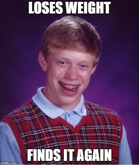 Bad Luck Brian Meme | LOSES WEIGHT FINDS IT AGAIN | image tagged in memes,bad luck brian | made w/ Imgflip meme maker