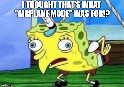 "Mocking Spongebob Meme | I THOUGHT THAT'S WHAT ""AIRPLANE MODE"" WAS FOR!? 