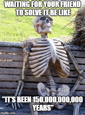 "Waiting Skeleton Meme | WAITING FOR YOUR FRIEND TO SOLVE IT BE LIKE ""IT'S BEEN 150,000,000,000 YEARS"" 