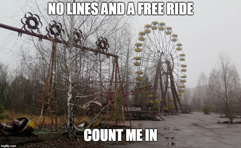 CHERNOBYL  | NO LINES AND A FREE RIDE COUNT ME IN | image tagged in chernobyl | made w/ Imgflip meme maker