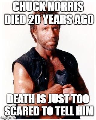 Chuck Norris Flex Meme | CHUCK NORRIS DIED 20 YEARS AGO DEATH IS JUST TOO SCARED TO TELL HIM | image tagged in memes,chuck norris flex,chuck norris | made w/ Imgflip meme maker