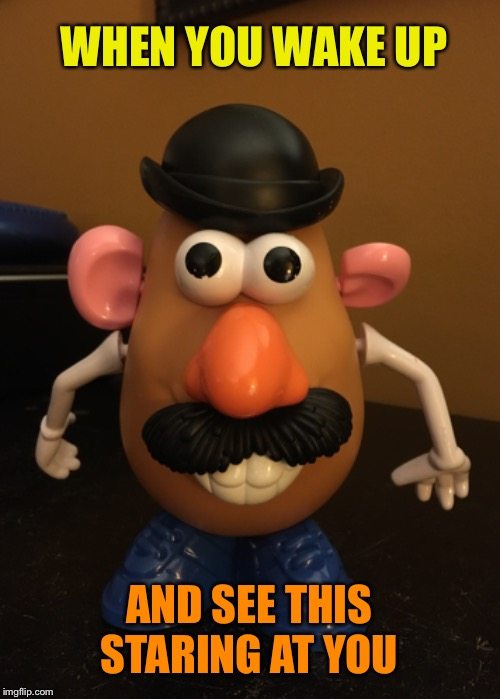 The horrifying reality of having kids | WHEN YOU WAKE UP AND SEE THIS STARING AT YOU | image tagged in scary,mr potato head,good morning,funny kids,funny memes | made w/ Imgflip meme maker