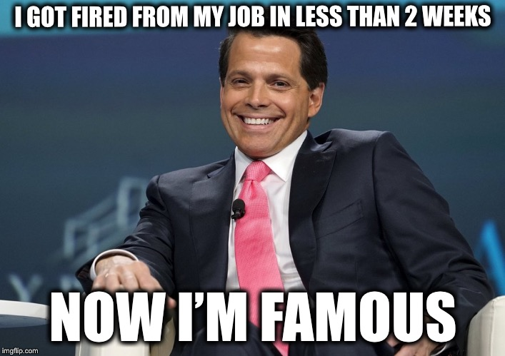 Anthony Scaramucci | I GOT FIRED FROM MY JOB IN LESS THAN 2 WEEKS NOW I'M FAMOUS | image tagged in anthony scaramucci,memes | made w/ Imgflip meme maker