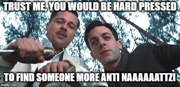 TRUST ME, YOU WOULD BE HARD PRESSED TO FIND SOMEONE MORE ANTI NAAAAAATTZI | made w/ Imgflip meme maker