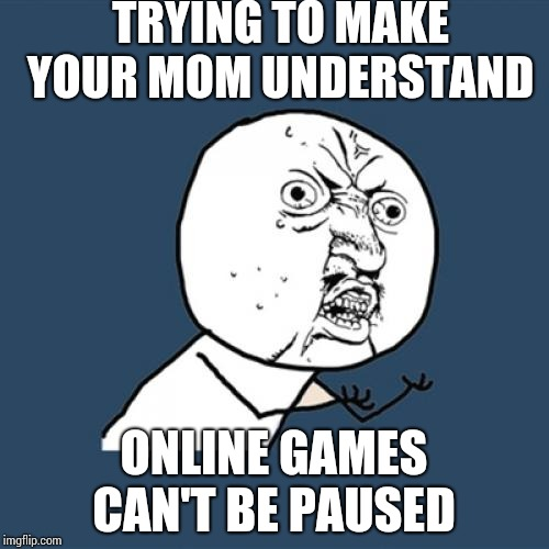 Y U No | TRYING TO MAKE YOUR MOM UNDERSTAND ONLINE GAMES CAN'T BE PAUSED | image tagged in memes,y u no | made w/ Imgflip meme maker