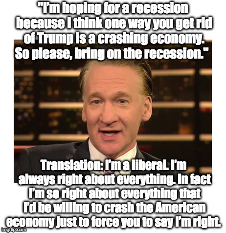 "Bill Maher Wants Recession | ""I'm hoping for a recession because I think one way you get rid of Trump is a crashing economy. So please, bring on the recession."" Translat 