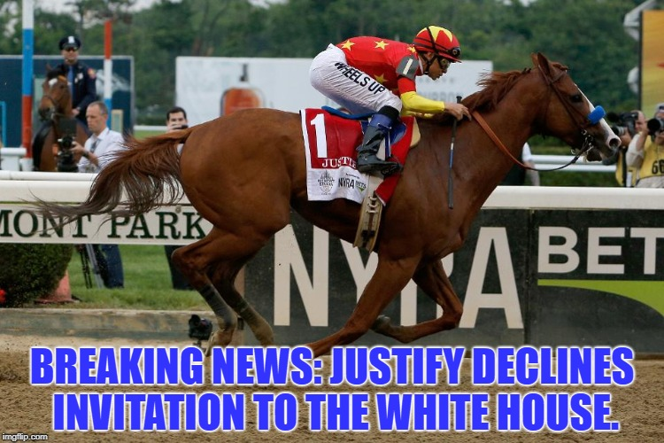 BREAKING NEWS: JUSTIFY DECLINES INVITATION TO THE WHITE HOUSE. | image tagged in justify,white house,funny,memes,funny memes | made w/ Imgflip meme maker