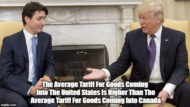 The Average Tariff For Goods Coming Into The United States Is Higher Than The Average Tariff For Goods Coming Into Canada | made w/ Imgflip meme maker