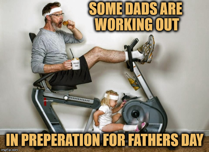 exercise done right | SOME DADS ARE WORKING OUT IN PREPERATION FOR FATHERS DAY | image tagged in exercise,fathers day | made w/ Imgflip meme maker