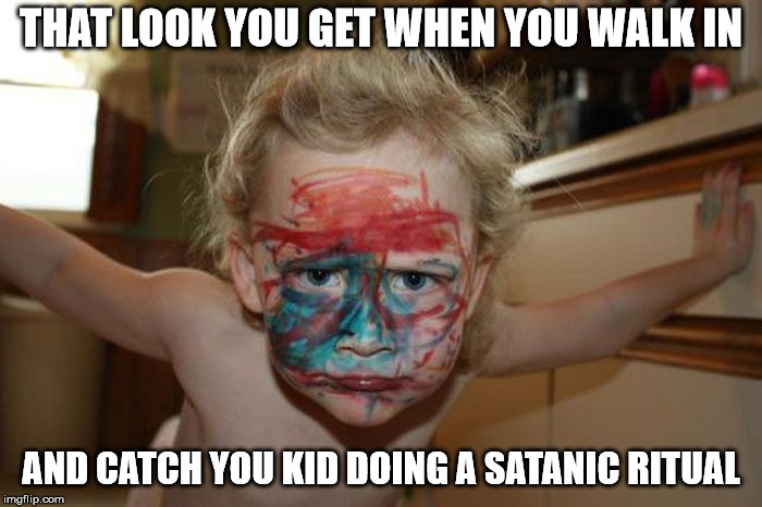 I do draw the line at human sacrifices | THAT LOOK YOU GET WHEN YOU WALK IN AND CATCH YOU KID DOING A SATANIC RITUAL | image tagged in kids,that look you get,satan | made w/ Imgflip meme maker