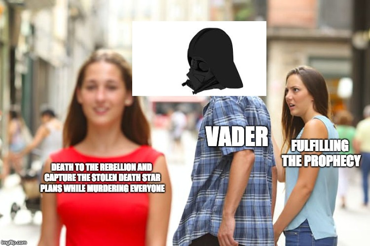 VADER PHROFECY | DEATH TO THE REBELLION AND CAPTURE THE STOLEN DEATH STAR PLANS WHILE MURDERING EVERYONE VADER FULFILLING THE PROPHECY | image tagged in memes,distracted boyfriend,funny,star wars,darth vader | made w/ Imgflip meme maker
