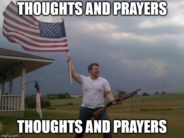 Gun loving conservative | THOUGHTS AND PRAYERS THOUGHTS AND PRAYERS | image tagged in gun loving conservative | made w/ Imgflip meme maker