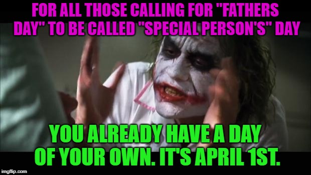 "So there........... | FOR ALL THOSE CALLING FOR ""FATHERS DAY"" TO BE CALLED ""SPECIAL PERSON'S"" DAY YOU ALREADY HAVE A DAY OF YOUR OWN. IT'S APRIL 1ST. 