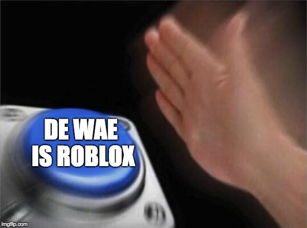 De button | DE WAE IS ROBLOX | image tagged in memes,blank nut button,de wae,do you know da wae | made w/ Imgflip meme maker