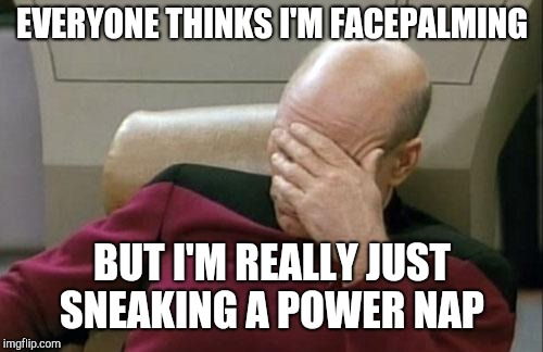 Captain Picard Facepalm Meme | EVERYONE THINKS I'M FACEPALMING BUT I'M REALLY JUST SNEAKING A POWER NAP | image tagged in memes,captain picard facepalm | made w/ Imgflip meme maker